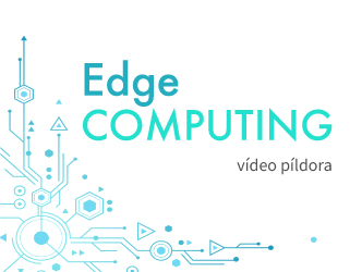 Vídeo Píldora - Edge computing